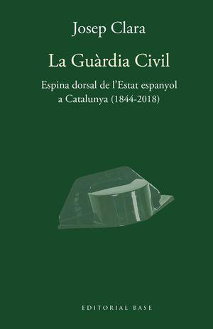 LA GUÀRDIA CIVIL. ESPINA DORSAL DE L'ESTAT ESPANYOL A CATALUNYA (1844-2018)