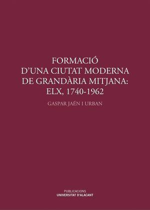 FORMACIÓ D'UNA CIUTAT MODERNA DE GRANDÀRIA MITJANA: ELX, 1740-1962