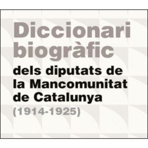 DICCIONARI BIOGRÀFIC DELS DIPUTATS DE LA MANCOMUNITAT DE CATALUNYA (1914-1925)