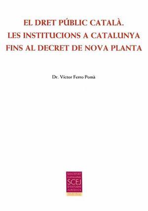EL DRET PÚBLIC CATALÀ. LES INSTITUCIONS A CATALUNYA FINS AL DECRET DE NOVA PLANT